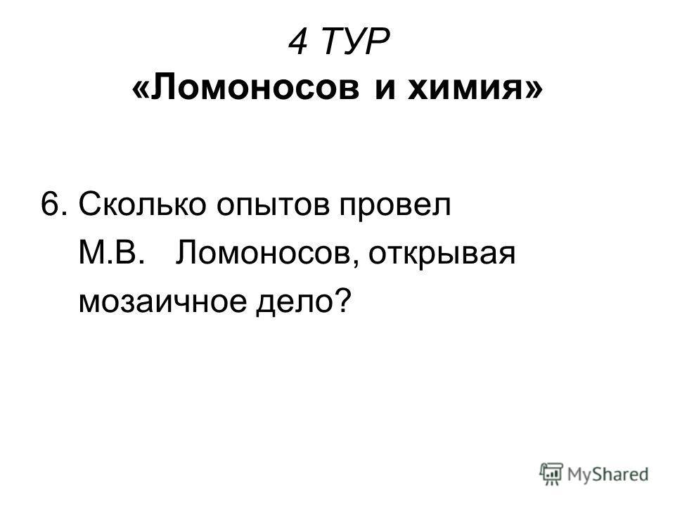 4 ТУР «Ломоносов и химия» 6. Сколько опытов провел М.В. Ломоносов, открывая мозаичное дело?