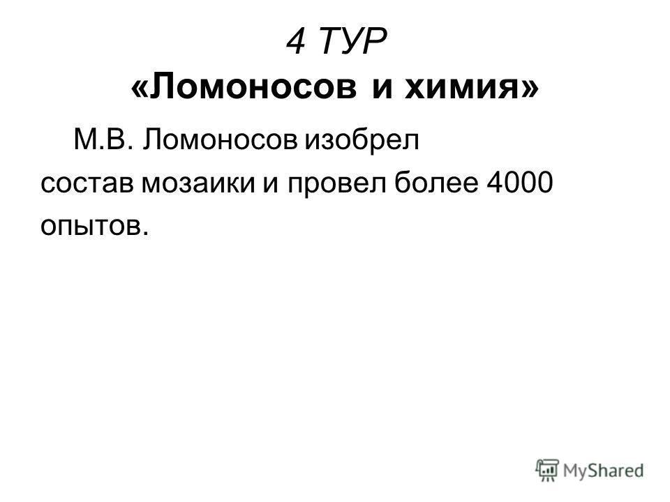 4 ТУР «Ломоносов и химия» М.В. Ломоносов изобрел состав мозаики и провел более 4000 опытов.
