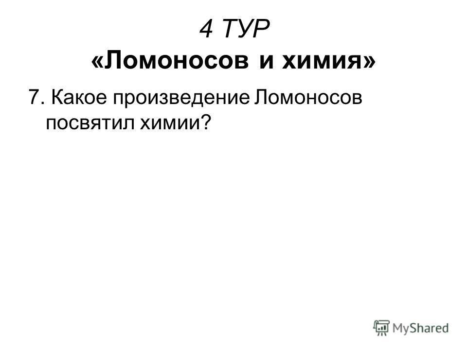 4 ТУР «Ломоносов и химия» 7. Какое произведение Ломоносов посвятил химии?