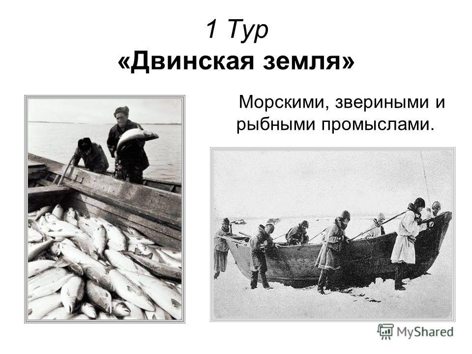 1 Тур «Двинская земля» Морскими, звериными и рыбными промыслами.
