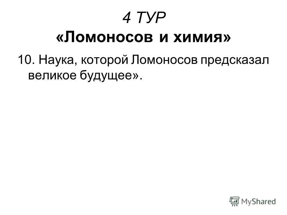 4 ТУР «Ломоносов и химия» 10. Наука, которой Ломоносов предсказал великое будущее».