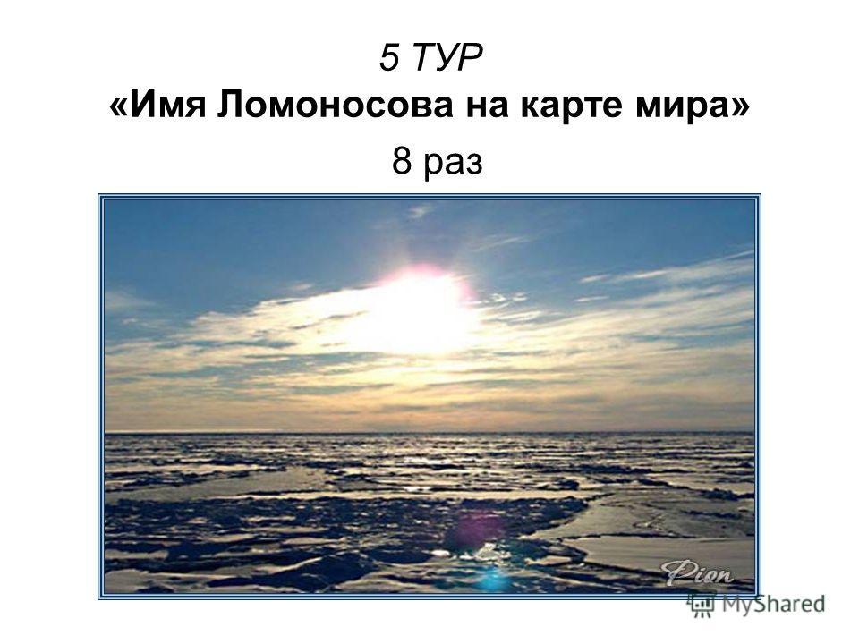5 ТУР «Имя Ломоносова на карте мира» 8 раз