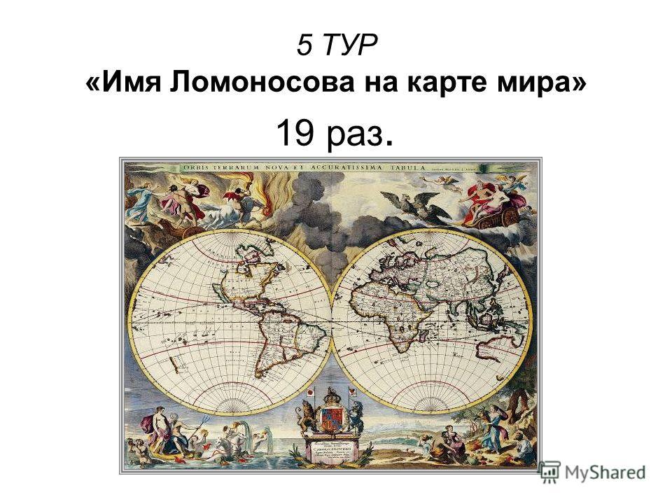 5 ТУР «Имя Ломоносова на карте мира» 19 раз.