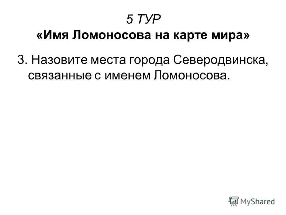 5 ТУР «Имя Ломоносова на карте мира» 3. Назовите места города Северодвинска, связанные с именем Ломоносова.