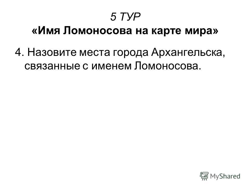 5 ТУР «Имя Ломоносова на карте мира» 4. Назовите места города Архангельска, связанные с именем Ломоносова.