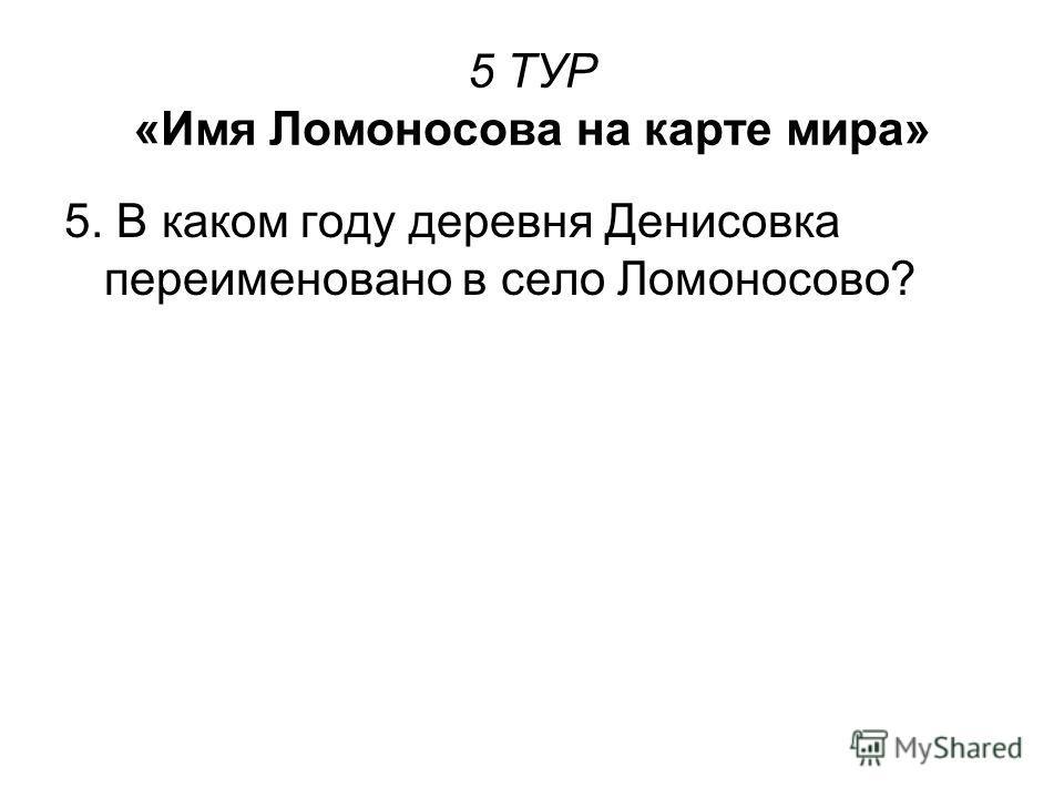 5 ТУР «Имя Ломоносова на карте мира» 5. В каком году деревня Денисовка переименовано в село Ломоносово?