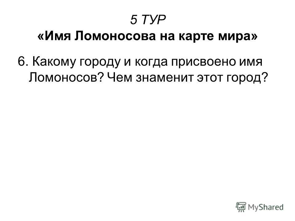 5 ТУР «Имя Ломоносова на карте мира» 6. Какому городу и когда присвоено имя Ломоносов? Чем знаменит этот город?