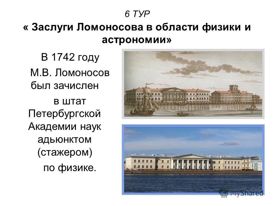 6 ТУР « Заслуги Ломоносова в области физики и астрономии» В 1742 году М.В. Ломоносов был зачислен в штат Петербургской Академии наук адьюнктом (стажером) по физике.