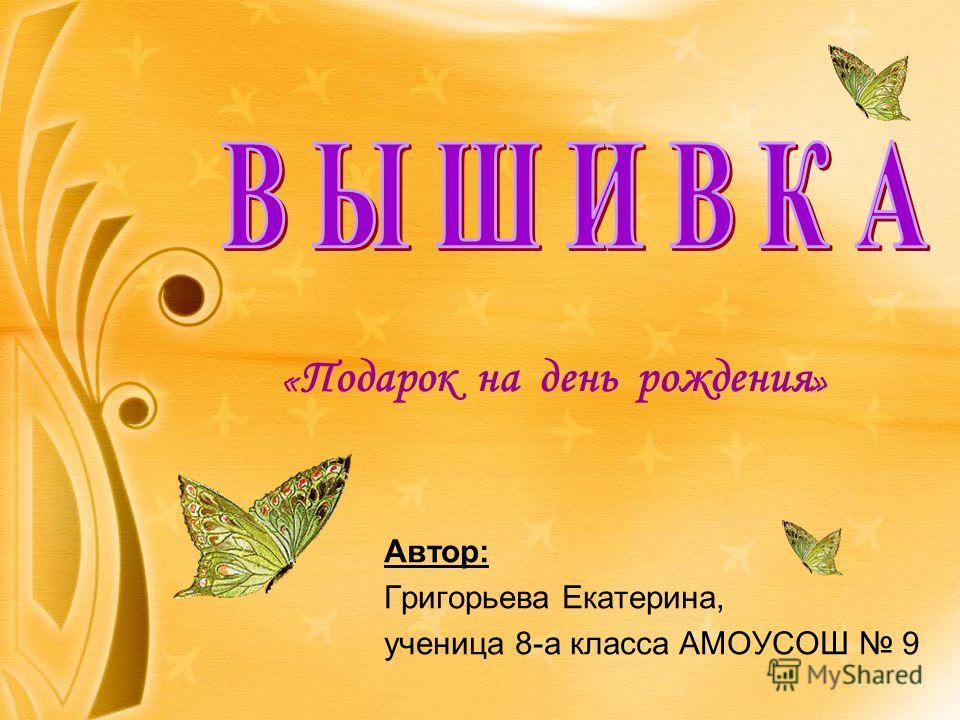 « Подарок на день рождения » Автор: Григорьева Екатерина, ученица 8-а класса АМОУСОШ 9
