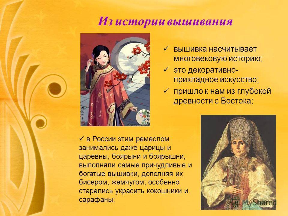 Из истории вышивания вышивка насчитывает многовековую историю; это декоративно- прикладное искусство; пришло к нам из глубокой древности с Востока; в России этим ремеслом занимались даже царицы и царевны, боярыни и боярышни, выполняли самые причудлив
