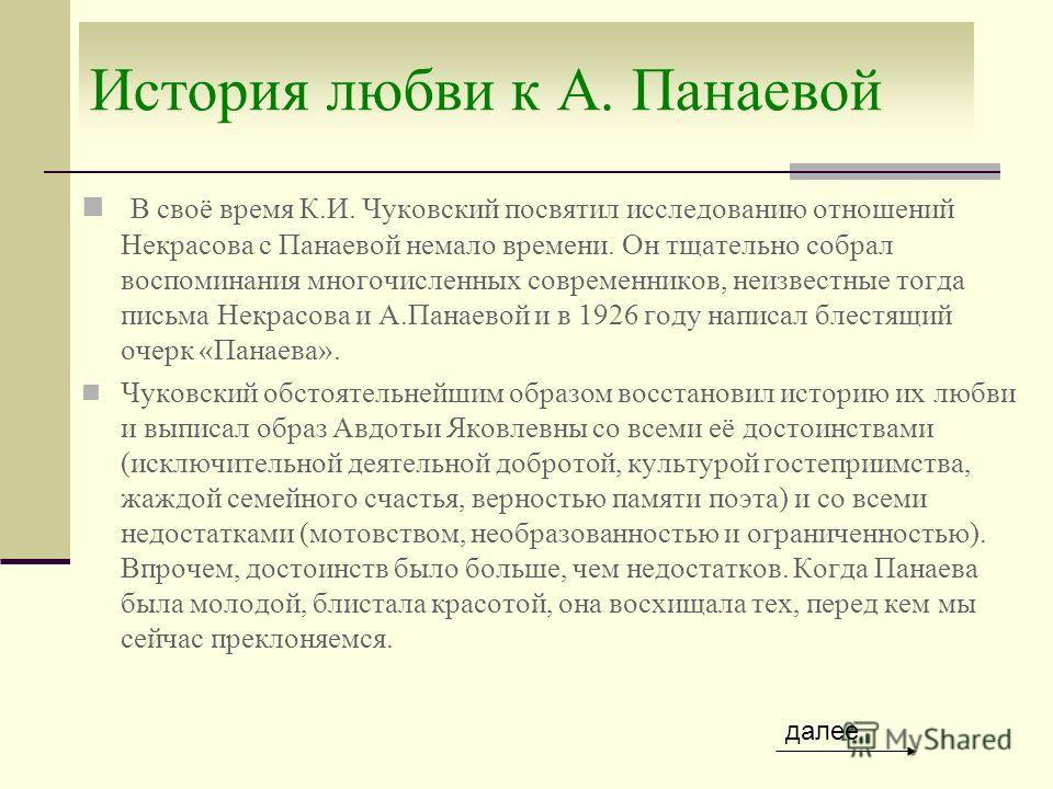 История любви к А. Панаевой В своё время К.И. Чуковский посвятил исследованию отношений Некрасова с Панаевой немало времени. Он тщательно собрал воспоминания многочисленных современников, неизвестные тогда письма Некрасова и А.Панаевой и в 1926 году