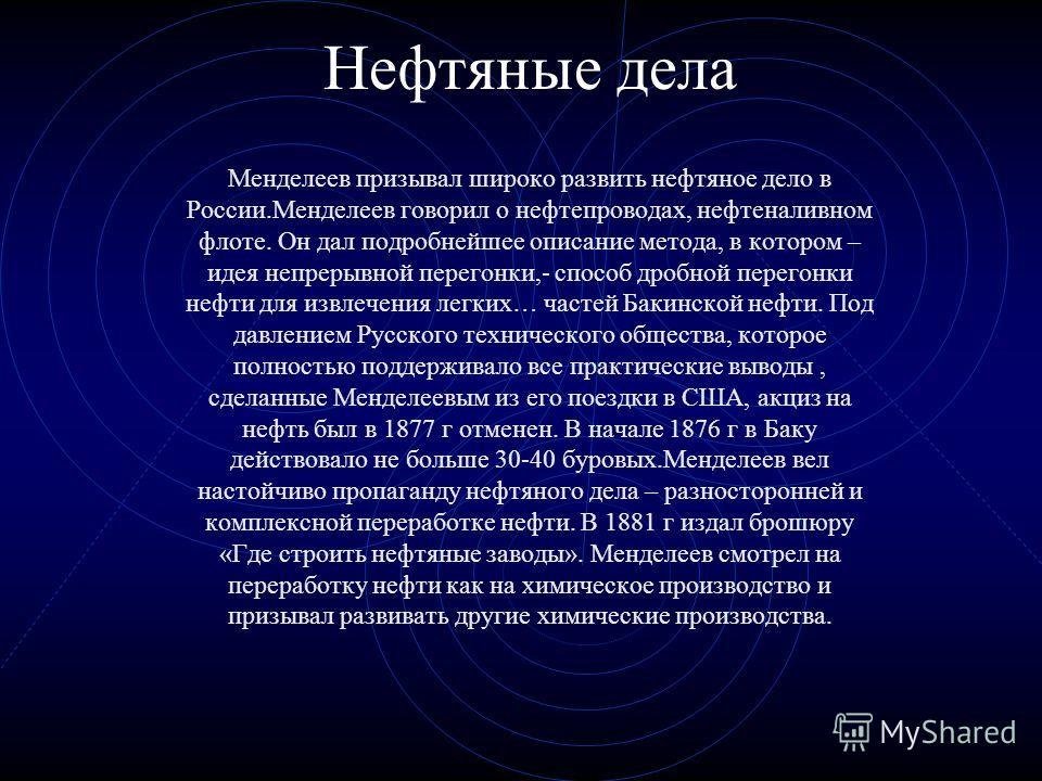 Нефтяные дела Менделеев призывал широко развить нефтяное дело в России.Менделеев говорил о нефтепроводах, нефтеналивном флоте. Он дал подробнейшее описание метода, в котором – идея непрерывной перегонки,- способ дробной перегонки нефти для извлечения