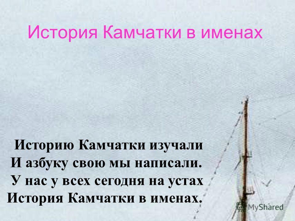 История Камчатки в именах Историю Камчатки изучали И азбуку свою мы написали. У нас у всех сегодня на устах История Камчатки в именах.