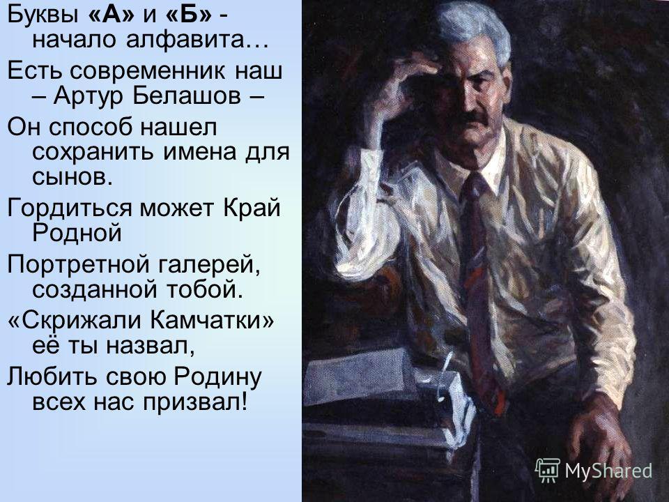 Буквы «А» и «Б» - начало алфавита… Есть современник наш – Артур Белашов – Он способ нашел сохранить имена для сынов. Гордиться может Край Родной Портретной галерей, созданной тобой. «Скрижали Камчатки» её ты назвал, Любить свою Родину всех нас призва