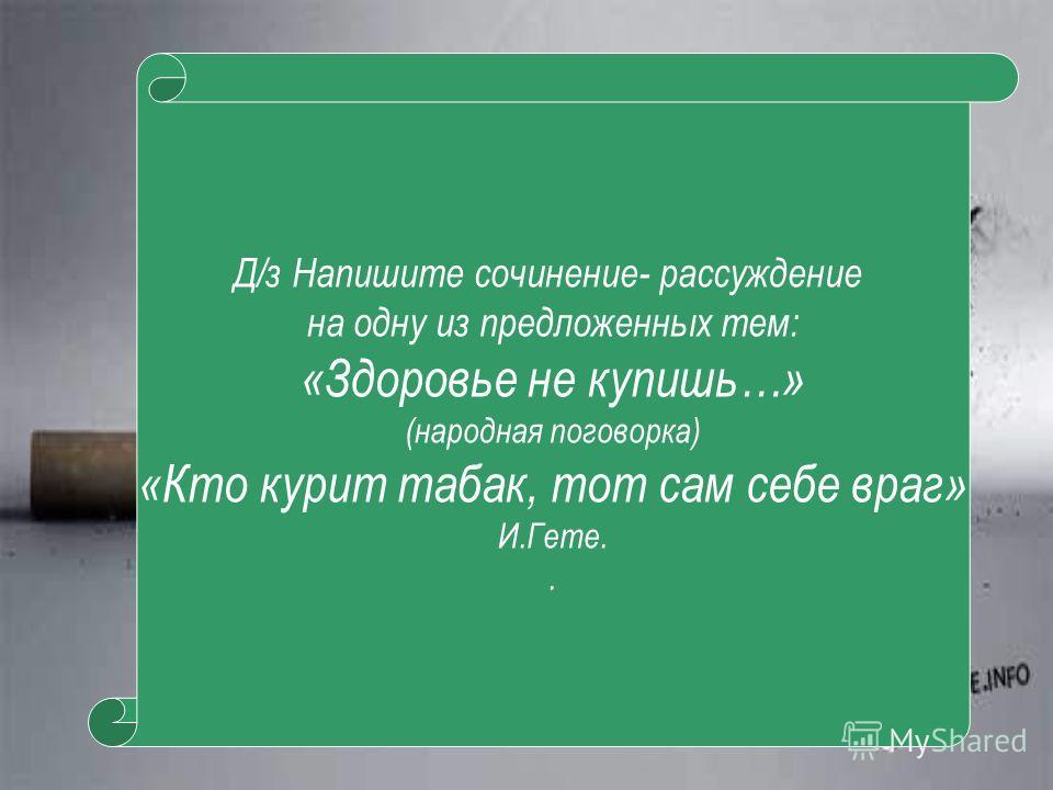 Д/з Напишите сочинение- рассуждение на одну из предложенных тем: «Здоровье не купишь…» (народная поговорка) «Кто курит табак, тот сам себе враг» И.Гете..