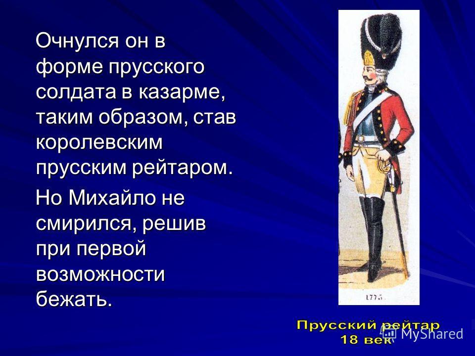 Очнулся он в форме прусского солдата в казарме, таким образом, став королевским прусским рейтаром. Очнулся он в форме прусского солдата в казарме, таким образом, став королевским прусским рейтаром. Но Михайло не смирился, решив при первой возможности