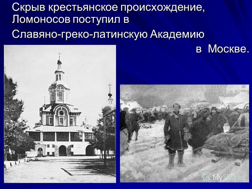 Скрыв крестьянское происхождение, Ломоносов поступил в Скрыв крестьянское происхождение, Ломоносов поступил в Славяно-греко-латинскую Академию Славяно-греко-латинскую Академию в Москве.