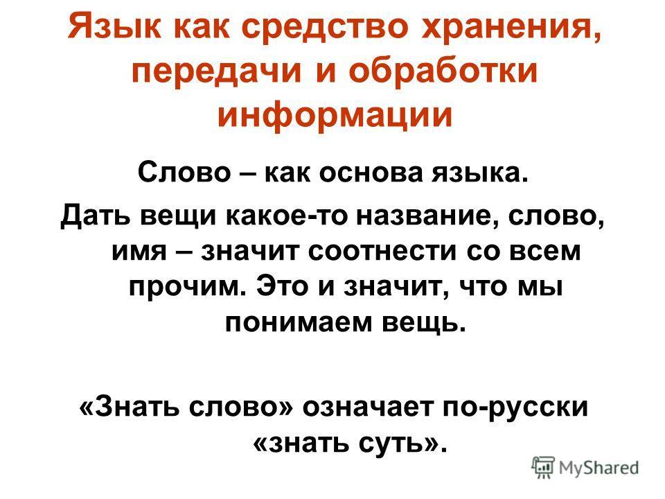 Язык как средство хранения, передачи и обработки информации Слово – как основа языка. Дать вещи какое-то название, слово, имя – значит соотнести со всем прочим. Это и значит, что мы понимаем вещь. «Знать слово» означает по-русски «знать суть».