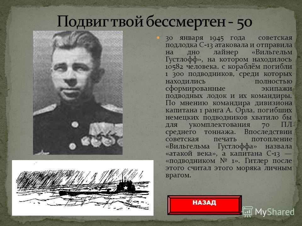 30 января 1945 года советская подлодка С-13 атаковала и отправила на дно лайнер «Вильгельм Густлофф», на котором находилось 10582 человека. с кораблём погибли 1 300 подводников, среди которых находились полностью сформированные экипажи подводных лодо