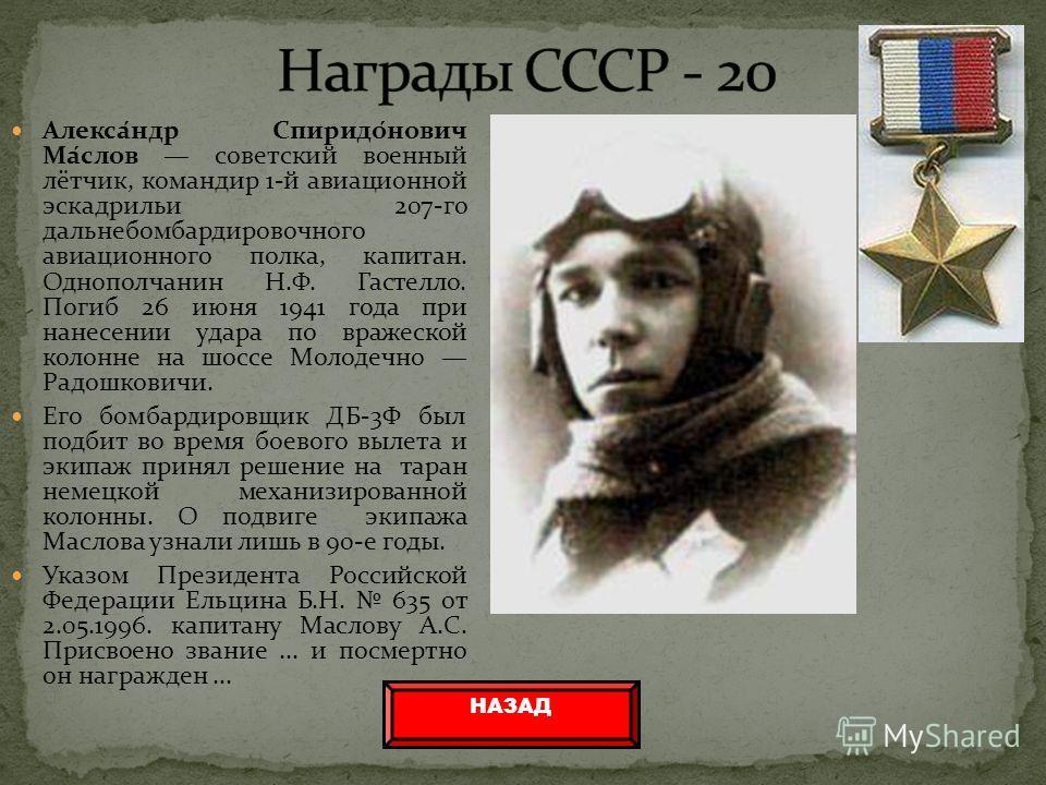 Алекса́ндр Спиридо́нович Ма́слов советский военный лётчик, командир 1-й авиационной эскадрильи 207-го дальнебомбардировочного авиационного полка, капитан. Однополчанин Н.Ф. Гастелло. Погиб 26 июня 1941 года при нанесении удара по вражеской колонне на