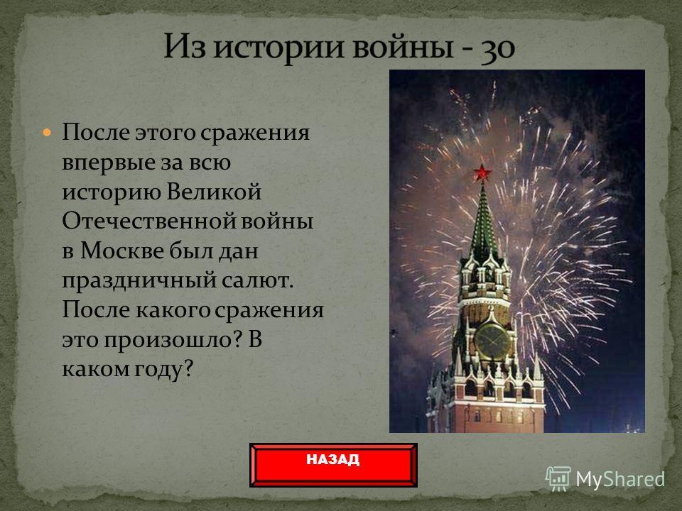 После этого сражения впервые за всю историю Великой Отечественной войны в Москве был дан праздничный салют. После какого сражения это произошло? В каком году? НАЗАД