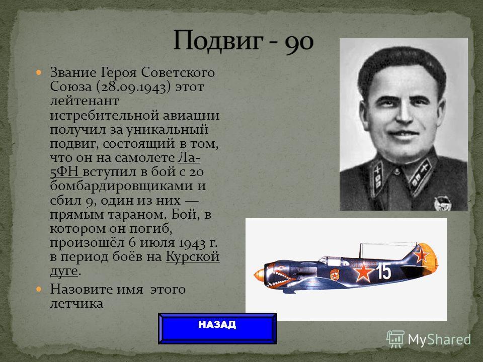 Звание Героя Советского Союза (28.09.1943) этот лейтенант истребительной авиации получил за уникальный подвиг, состоящий в том, что он на самолете Ла- 5ФН вступил в бой с 20 бомбардировщиками и сбил 9, один из них прямым тараном. Бой, в котором он по