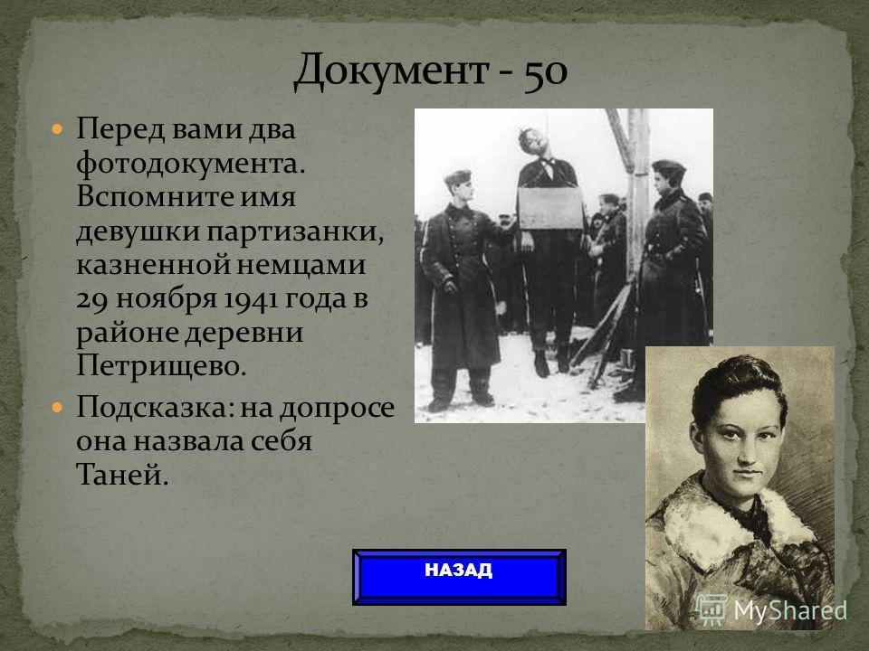 Перед вами два фотодокумента. Вспомните имя девушки партизанки, казненной немцами 29 ноября 1941 года в районе деревни Петрищево. Подсказка: на допросе она назвала себя Таней. НАЗАД