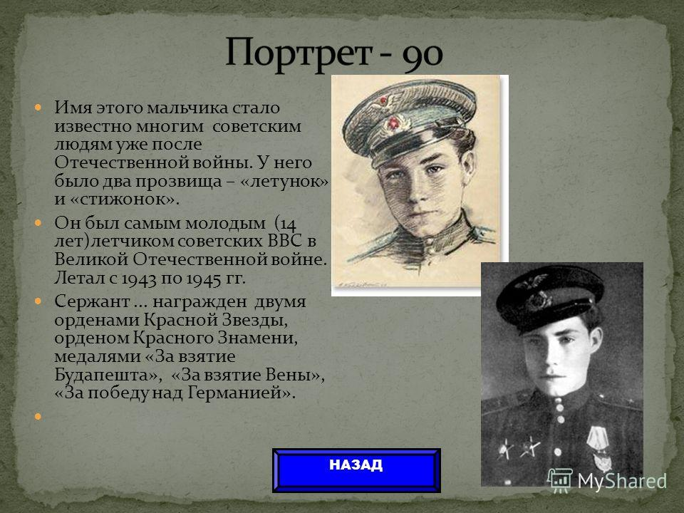 Имя этого мальчика стало известно многим советским людям уже после Отечественной войны. У него было два прозвища – «летунок» и «стижонок». Он был самым молодым (14 лет)летчиком советских ВВС в Великой Отечественной войне. Летал с 1943 по 1945 гг. Сер