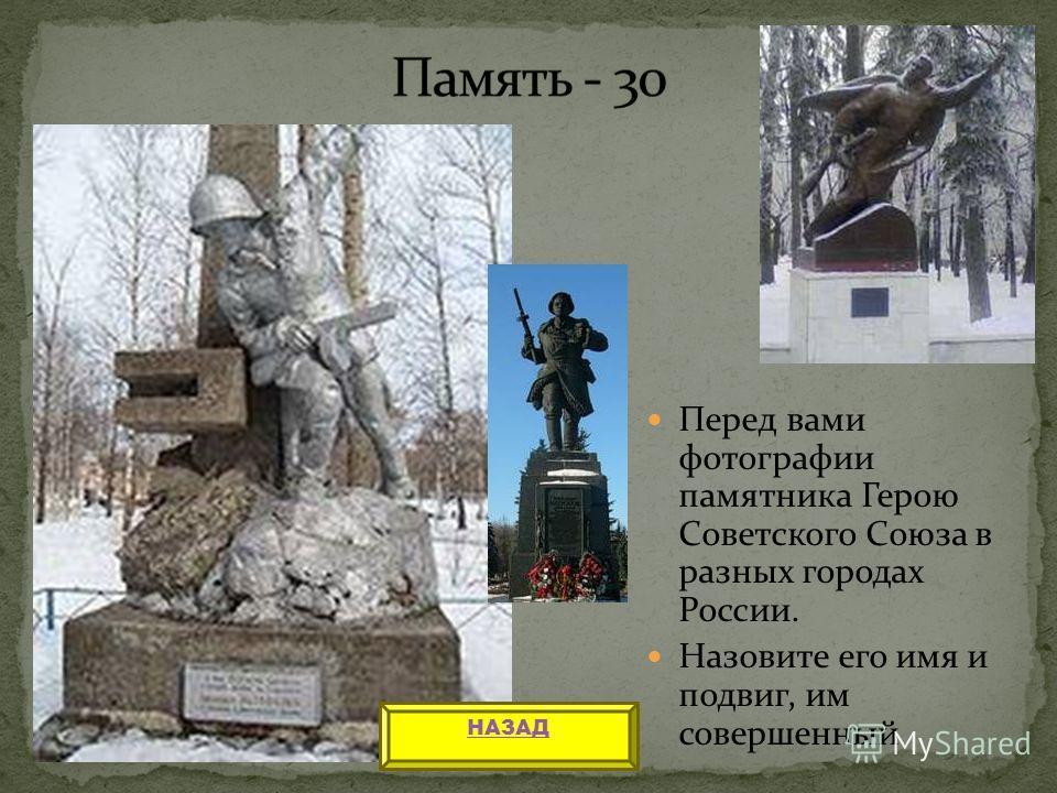 Перед вами фотографии памятника Герою Советского Союза в разных городах России. Назовите его имя и подвиг, им совершенный НАЗАД