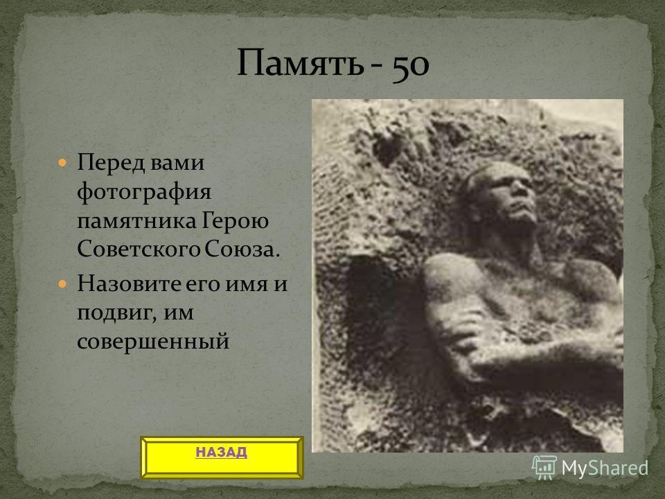 Перед вами фотография памятника Герою Советского Союза. Назовите его имя и подвиг, им совершенный НАЗАД