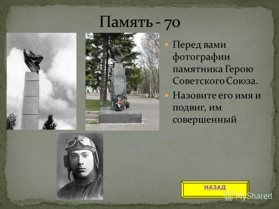 Перед вами фотографии памятника Герою Советского Союза. Назовите его имя и подвиг, им совершенный НАЗАД