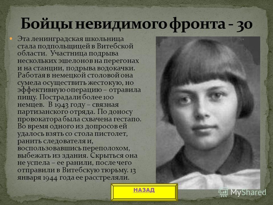 Эта ленинградская школьница стала подпольщицей в Витебской области. Участница подрыва нескольких эшелонов на перегонах и на станции, подрыва водокачки. Работая в немецкой столовой она сумела осуществить жестокую, но эффективную операцию – отравила пи