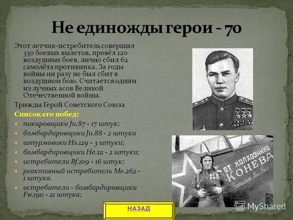 Этот летчик-истребитель совершил 330 боевых вылетов, провёл 120 воздушных боев, лично сбил 62 самолёта противника. За годы войны ни разу не был сбит в воздушном бою. Считается одним из лучных асов Великой Отечественной войны. Трижды Герой Советского