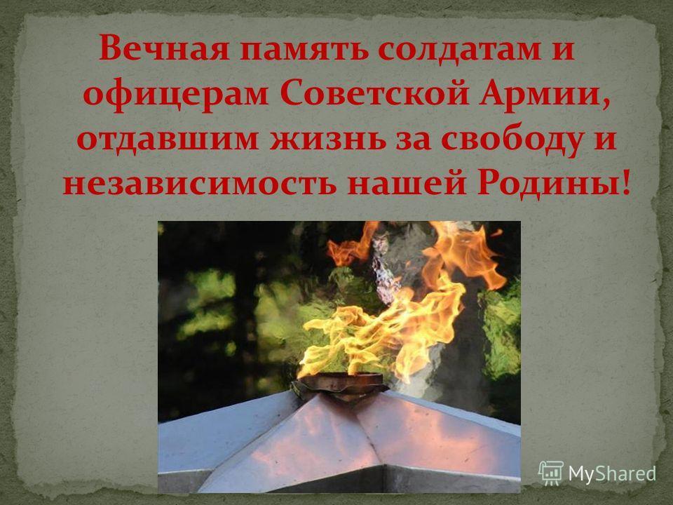 Вечная память солдатам и офицерам Советской Армии, отдавшим жизнь за свободу и независимость нашей Родины!