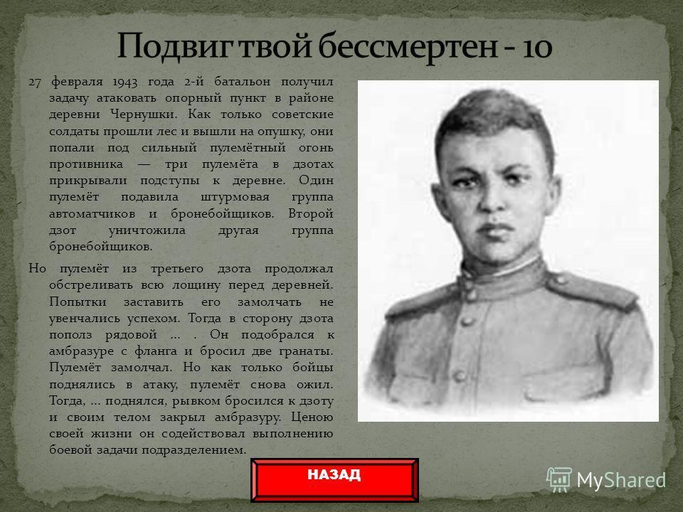 27 февраля 1943 года 2-й батальон получил задачу атаковать опорный пункт в районе деревни Чернушки. Как только советские солдаты прошли лес и вышли на опушку, они попали под сильный пулемётный огонь противника три пулемёта в дзотах прикрывали подступ