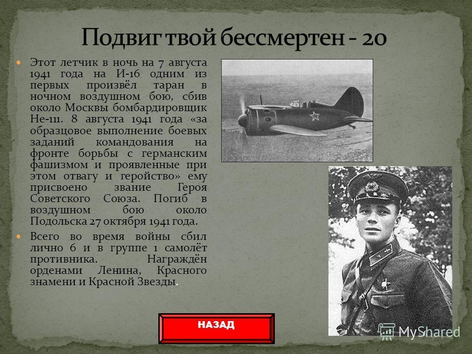 Этот летчик в ночь на 7 августа 1941 года на И-16 одним из первых произвёл таран в ночном воздушном бою, сбив около Москвы бомбардировщик He-111. 8 августа 1941 года «за образцовое выполнение боевых заданий командования на фронте борьбы с германским