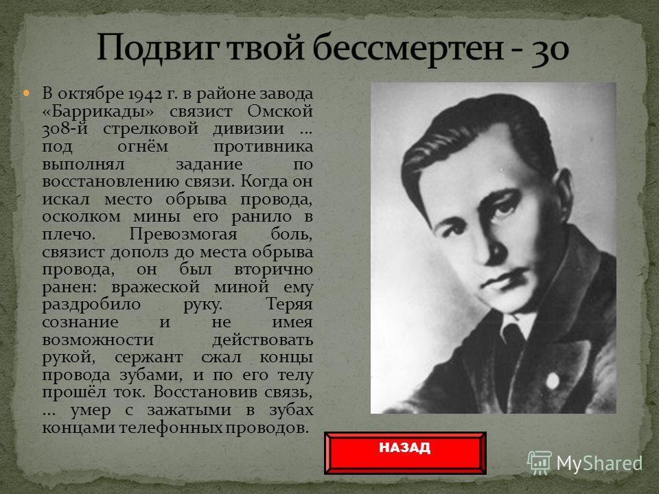 В октябре 1942 г. в районе завода «Баррикады» связист Омской 308-й стрелковой дивизии... под огнём противника выполнял задание по восстановлению связи. Когда он искал место обрыва провода, осколком мины его ранило в плечо. Превозмогая боль, связист д