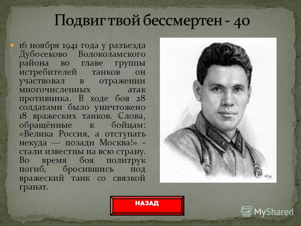 16 ноября 1941 года у разъезда Дубосеково Волоколамского района во главе группы истребителей танков он участвовал в отражении многочисленных атак противника. В ходе боя 28 солдатами было уничтожено 18 вражеских танков. Слова, обращённые к бойцам: «Ве