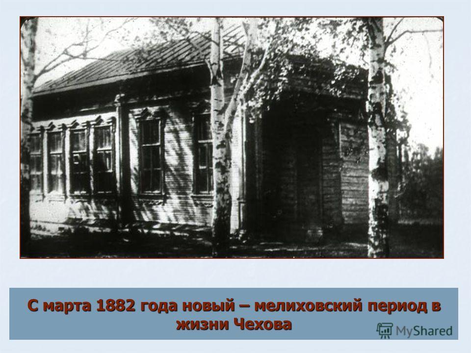 С марта 1882 года новый – мелиховский период в жизни Чехова
