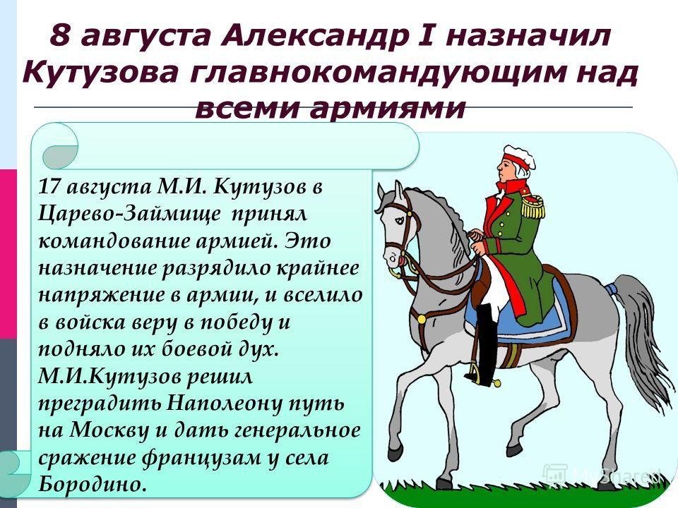 8 августа Александр I назначил Кутузова главнокомандующим над всеми армиями 17 августа М.И. Кутузов в Царево-Займище принял командование армией. Это назначение разрядило крайнее напряжение в армии, и вселило в войска веру в победу и подняло их боевой