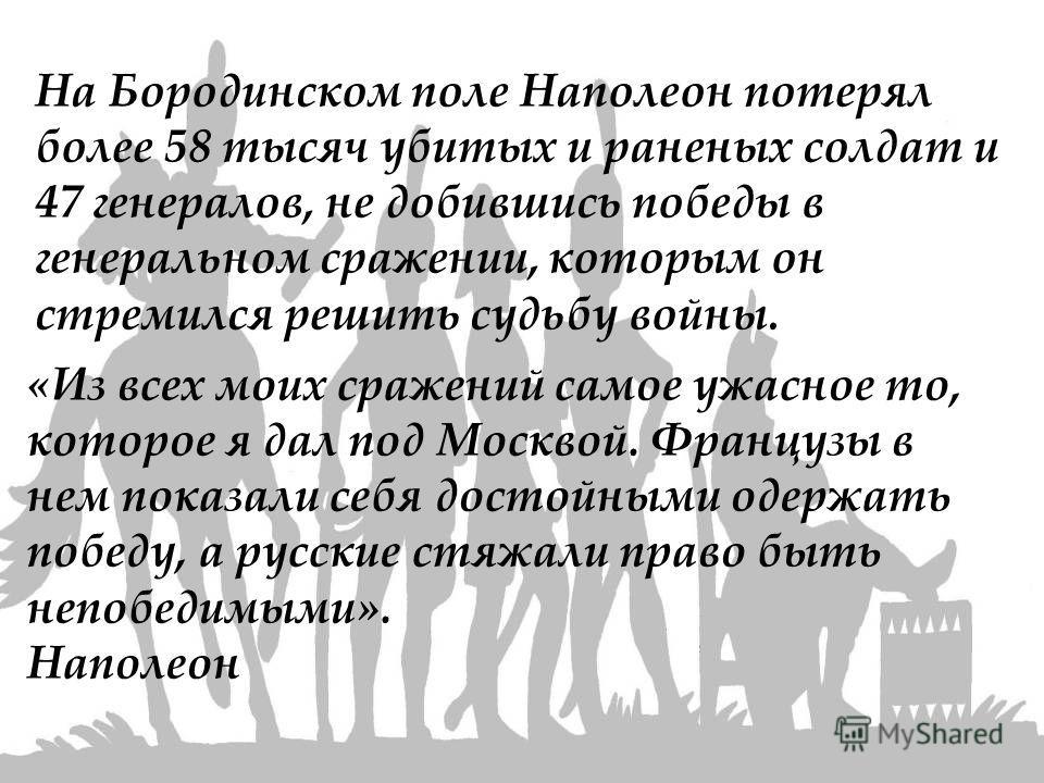«Из всех моих сражений самое ужасное то, которое я дал под Москвой. Французы в нем показали себя достойными одержать победу, а русские стяжали право быть непобедимыми». Наполеон На Бородинском поле Наполеон потерял более 58 тысяч убитых и раненых сол