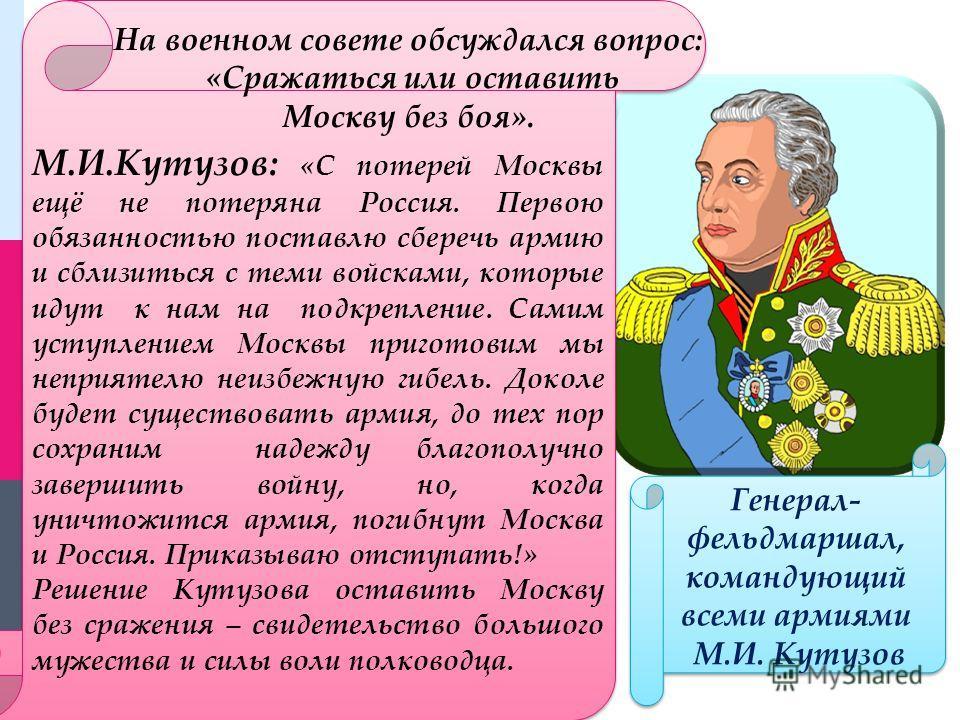 М.И.Кутузов: «С потерей Москвы ещё не потеряна Россия. Первою обязанностью поставлю сберечь армию и сблизиться с теми войсками, которые идут к нам на подкрепление. Самим уступлением Москвы приготовим мы неприятелю неизбежную гибель. Доколе будет суще