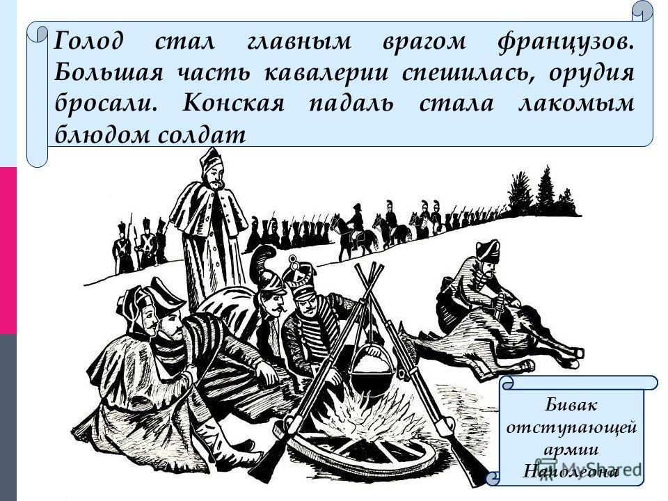 Голод стал главным врагом французов. Большая часть кавалерии спешилась, орудия бросали. Конская падаль стала лакомым блюдом солдат Бивак отступающей армии Наполеона