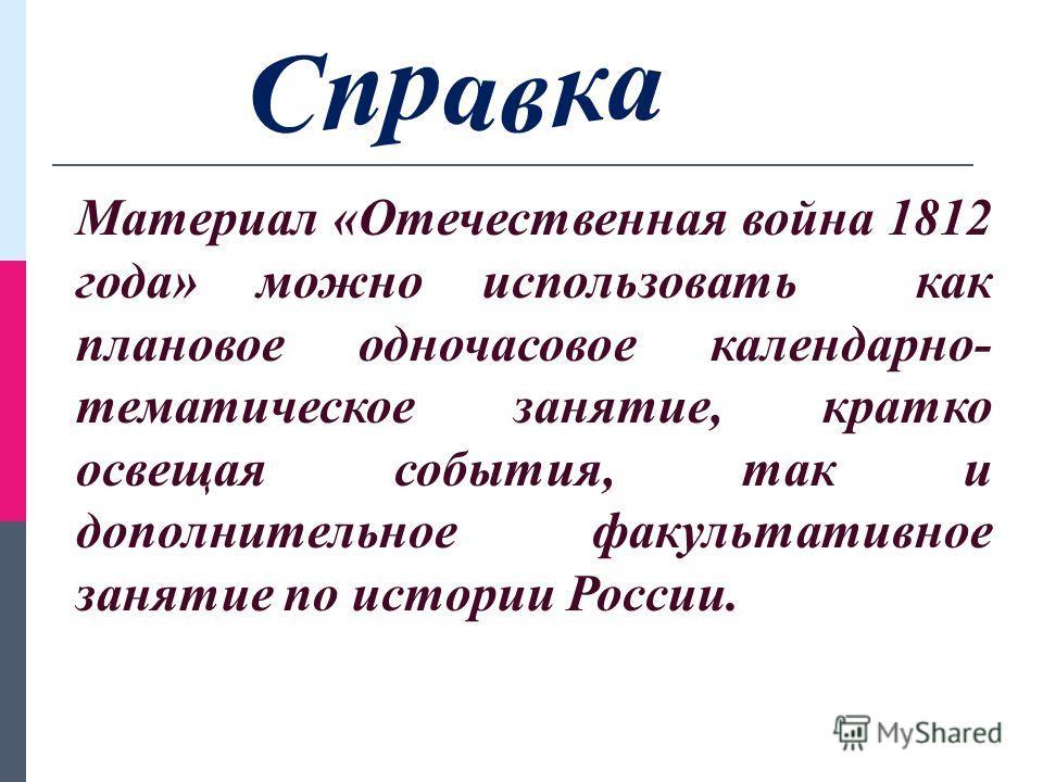 Материал «Отечественная война 1812 года» можно использовать как плановое одночасовое календарно- тематическое занятие, кратко освещая события, так и дополнительное факультативное занятие по истории России.