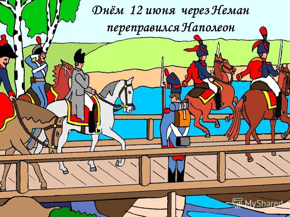 Днём 12 июня через Неман переправился Наполеон