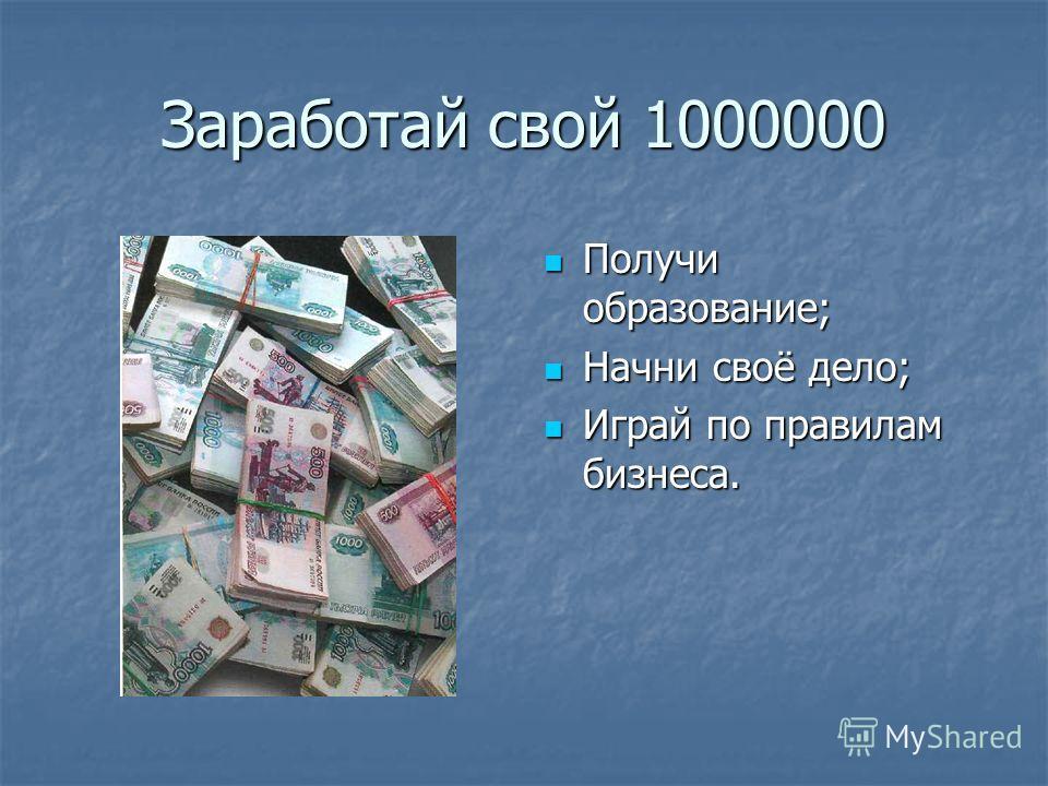 Заработай свой 1000000 Получи образование; Получи образование; Начни своё дело; Начни своё дело; Играй по правилам бизнеса. Играй по правилам бизнеса.