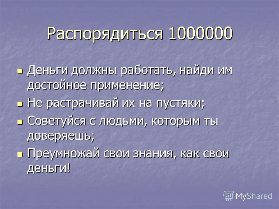 Распорядиться 1000000 Деньги должны работать, найди им достойное применение; Не растрачивай их на пустяки; Советуйся с людьми, которым ты доверяешь; Преумножай свои знания, как свои деньги!