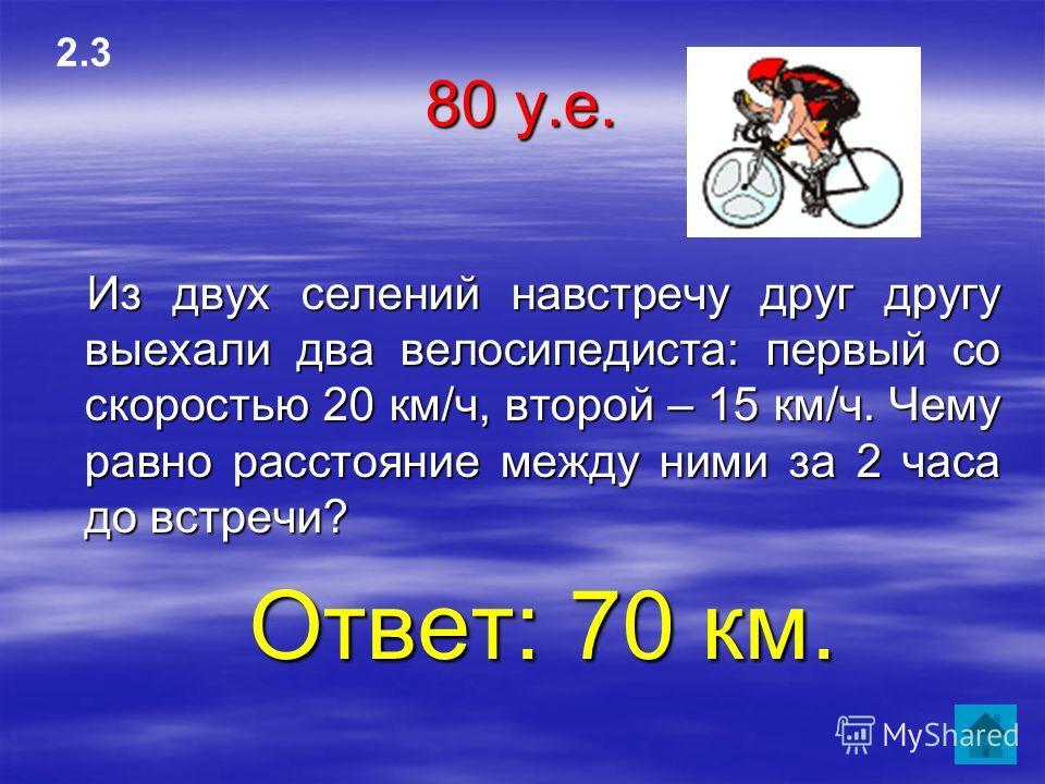 80 у.е. Из двух селений навстречу друг другу выехали два велосипедиста: первый со скоростью 20 км/ч, второй – 15 км/ч. Чему равно расстояние между ними за 2 часа до встречи? Ответ: 70 км. 2.3