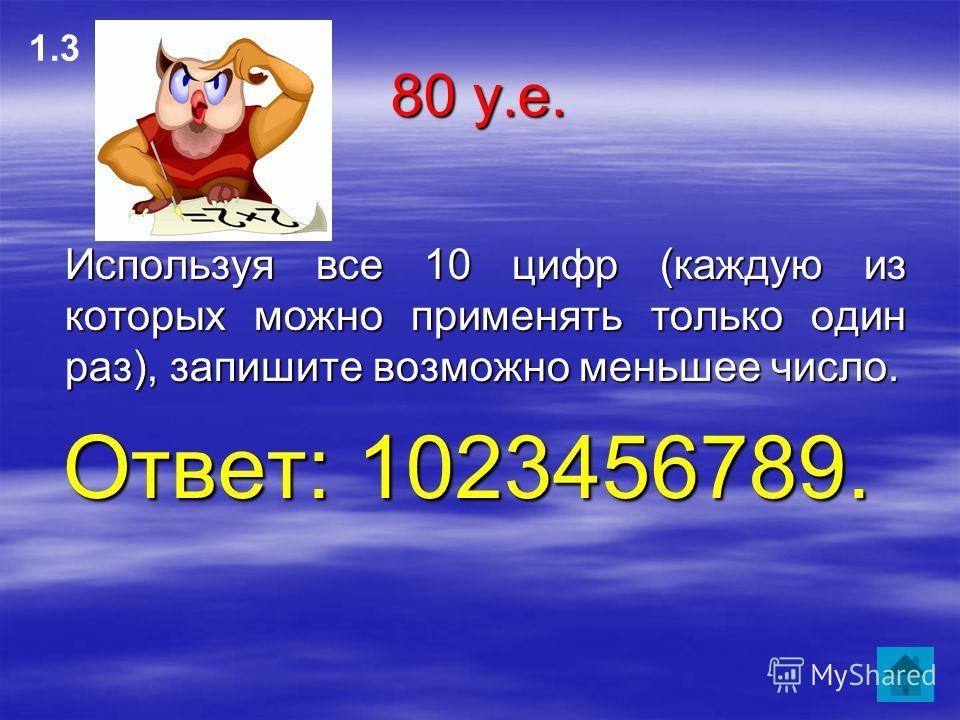 80 у.е. Используя все 10 цифр (каждую из которых можно применять только один раз), запишите возможно меньшее число. Используя все 10 цифр (каждую из которых можно применять только один раз), запишите возможно меньшее число. Ответ: 1023456789. 1.3