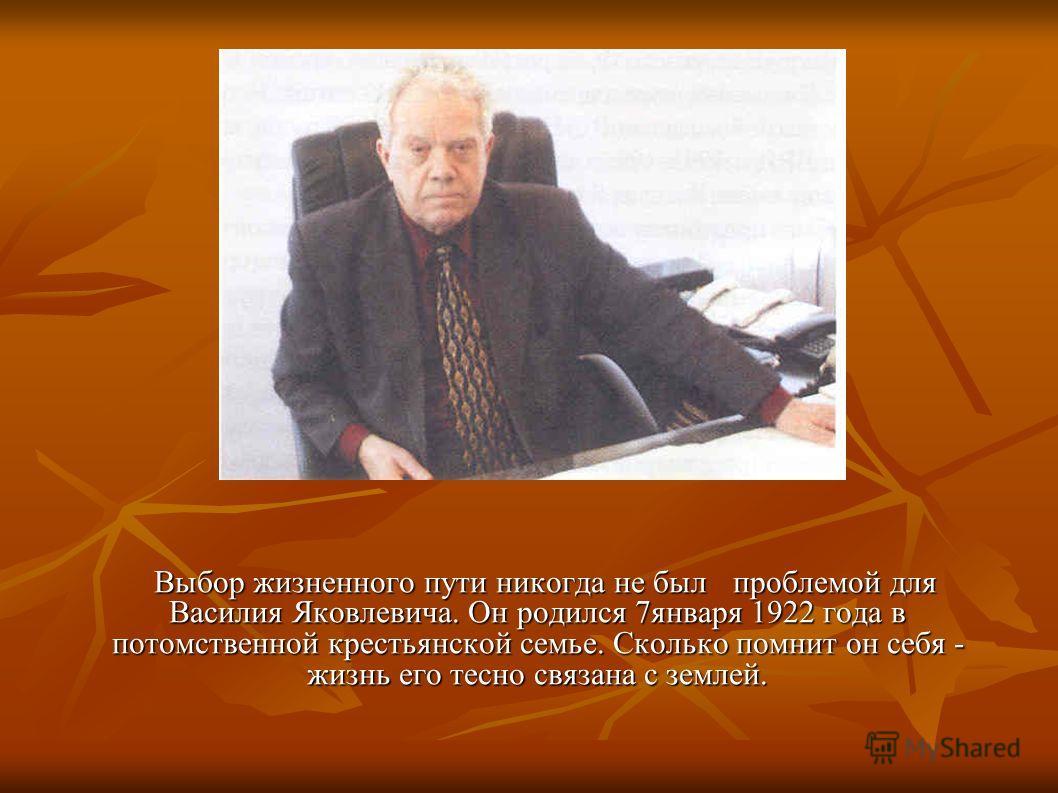 Выбор жизненного пути никогда не былпроблемой для Василия Яковлевича. Он родился 7января 1922 года в потомственной крестьянской семье. Сколько помнит он себя - жизнь его тесно связана с землей. Выбор жизненного пути никогда не былпроблемой для Васили